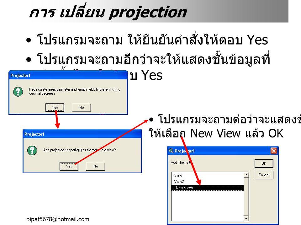 pipat5678@hotmail.com การ เปลี่ยน projection โปรแกรมจะถาม ให้ยืนยันคำสั่งให้ตอบ Yes โปรแกรมจะถามอีกว่าจะให้แสดงชั้นข้อมูลที่ เกิดขึ้นไหมให้ตอบ Yes โปรแกรมจะถามต่อว่าจะแสดงชั้นข้อมูลที่ไหน ให้เลือก New View แล้ว OK