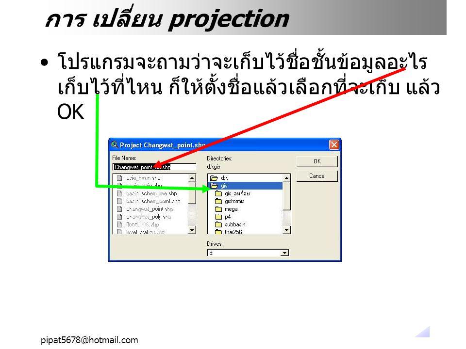 pipat5678@hotmail.com การ เปลี่ยน projection โปรแกรมจะถามว่าจะเก็บไว้ชื่อชั้นข้อมูลอะไร เก็บไว้ที่ไหน ก็ให้ตั้งชื่อแล้วเลือกที่จะเก็บ แล้ว OK