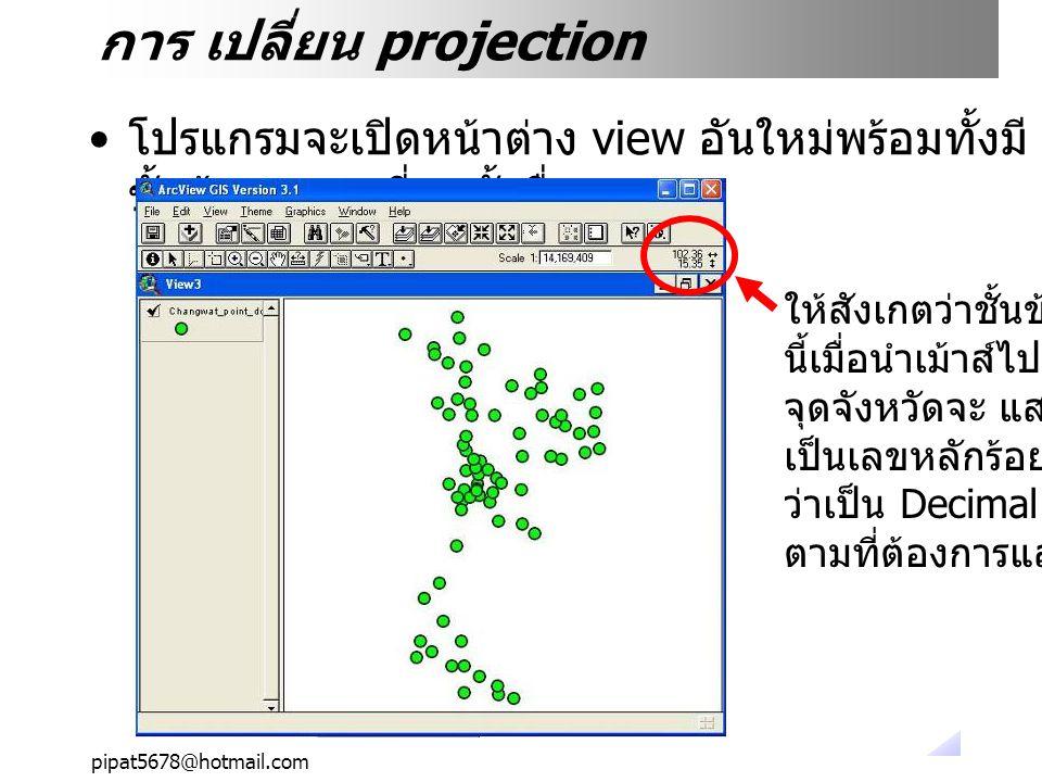 pipat5678@hotmail.com การ เปลี่ยน projection โปรแกรมจะเปิดหน้าต่าง view อันใหม่พร้อมทั้งมี ชั้นข้อมูลตามที่เราตั้งชื่อ ให้สังเกตว่าชั้นข้อมูล นี้เมื่อนำเม้าส์ไปวางที่ จุดจังหวัดจะ แสดงพิกัด เป็นเลขหลักร้อย แสดง ว่าเป็น Decimal Degree ตามที่ต้องการแล้ว