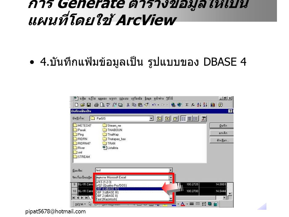 pipat5678@hotmail.com Excel จะเตือนว่าถ้าบันทึกเป็น DBF จะใช้งานหลาย แผ่นไม่ได้ ให้ตอบ OK การ Generate ตารางข้อมูลให้เป็น แผนที่โดยใช้ ArcView