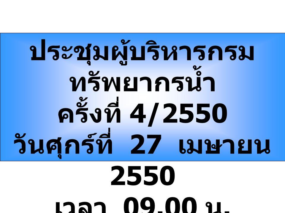 ประชุมผู้บริหารกรม ทรัพยากรน้ำ ครั้งที่ 4/2550 วันศุกร์ที่ 27 เมษายน 2550 เวลา 09.00 น.