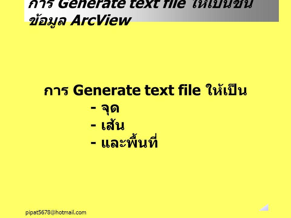 pipat5678@hotmail.com การ Generate text file ให้เป็นชั้น ข้อมูล ArcView การ Generate text file ให้เป็น - จุด - เส้น - และพื้นที่