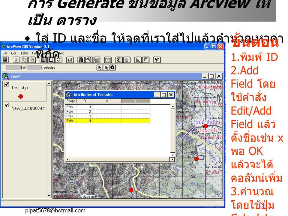 pipat5678@hotmail.com การ Generate ชั้นข้อมูล ArcView ให้ เป็น ตาราง X ใส่ ID และชื่อ ให้จุดที่เราใส่ไปแล้วคำนวณหาค่า พิกัด ขั้นตอน 1. พิมพ์ ID 2.Add