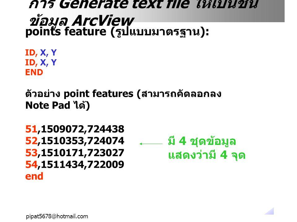 pipat5678@hotmail.com การ Generate text file ให้เป็นชั้น ข้อมูล ArcView points feature (รูปแบบมาตรฐาน): ID, X, Y END ตัวอย่าง point features (สามารถคั