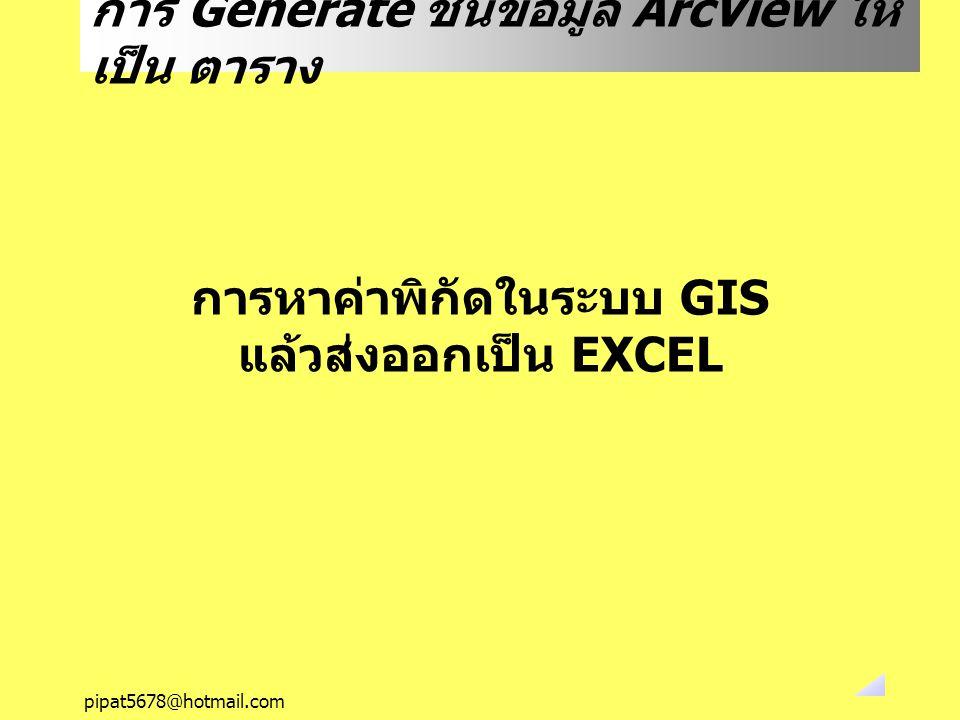 pipat5678@hotmail.com การ Generate ชั้นข้อมูล ArcView ให้ เป็น ตาราง การหาค่าพิกัดในระบบ GIS แล้วส่งออกเป็น EXCEL