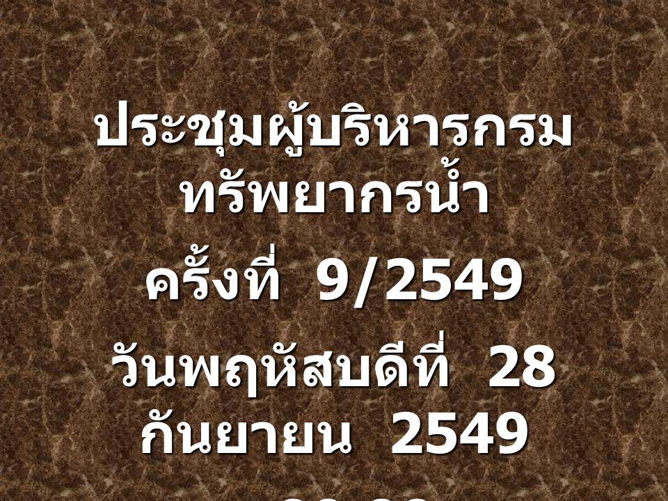 1 ประชุมผู้บริหารกรม ทรัพยากรน้ำ ครั้งที่ 9/2549 วันพฤหัสบดีที่ 28 กันยายน 2549 เวลา 09.00 น.