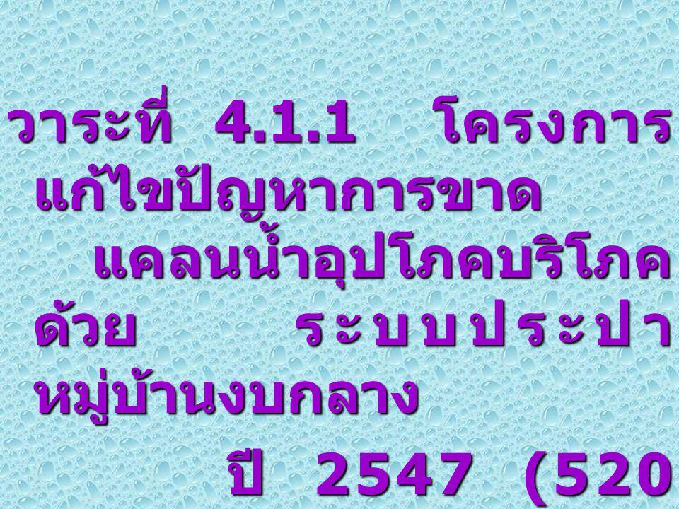 2 วาระที่ 4.1.1 โครงการ แก้ไขปัญหาการขาด แคลนน้ำอุปโภคบริโภค ด้วย ระบบประปา หมู่บ้านงบกลาง ปี 2547 (520 แห่ง ) ปี 2547 (520 แห่ง )
