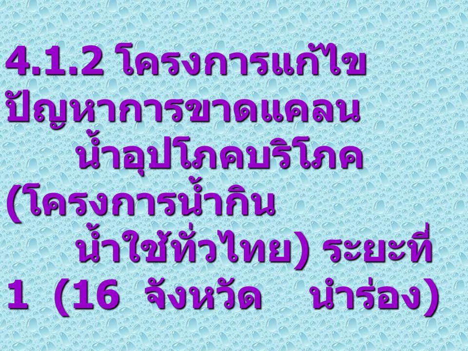 6 4.1.2 โครงการแก้ไข ปัญหาการขาดแคลน น้ำอุปโภคบริโภค ( โครงการน้ำกิน น้ำใช้ทั่วไทย ) ระยะที่ 1 (16 จังหวัด นำร่อง )