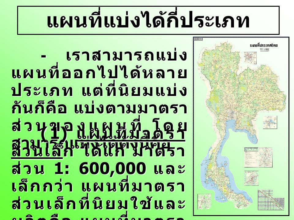 แผนที่แบ่งได้กี่ประเภท (2) แผนที่มาตราส่วนปานกลาง ได้แก่ มาตราส่วน ใหญ่กว่า 1: 600,000 แต่เล็กกว่า 1:75,000 แผน ที่มาตราส่วนปานกลางที่นิยมใช้และ ผลิตคือ แผนที่มาตราส่วน 1: 250,000
