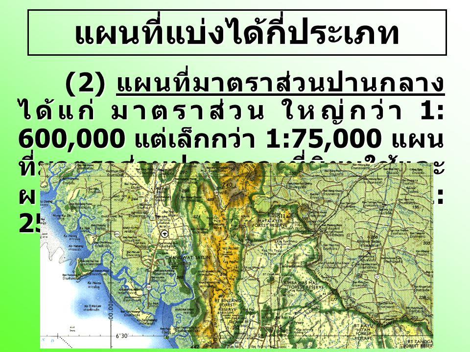 แผนที่แบ่งได้กี่ประเภท (3) แผนที่มาตราส่วนใหญ่ ได้แก่ มาตราส่วน ที่ใหญ่กว่า 1 : 75,000 แผนที่มาตราส่วนใหญ่ที่นิยมใช้และ ผลิตคือ แผนที่มาตราส่วน 1: 50,000