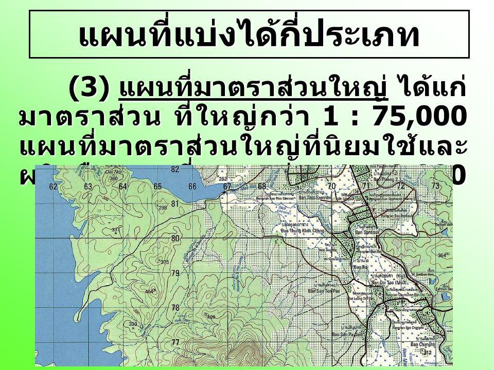 แผนที่แบ่งได้กี่ประเภท (3) แผนที่มาตราส่วนใหญ่ ได้แก่ มาตราส่วน ที่ใหญ่กว่า 1 : 75,000 แผนที่มาตราส่วนใหญ่ที่นิยมใช้และ ผลิตคือ แผนที่มาตราส่วน 1: 50,