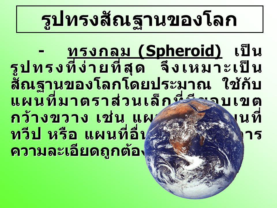 รูปทรงสัณฐานของโลก - ทรงกลม (Spheroid) เป็น รูปทรงที่ง่ายที่สุด จึงเหมาะเป็น สัณฐานของโลกโดยประมาณ ใช้กับ แผนที่มาตราส่วนเล็กที่มีขอบเขต กว้างขวาง เช่