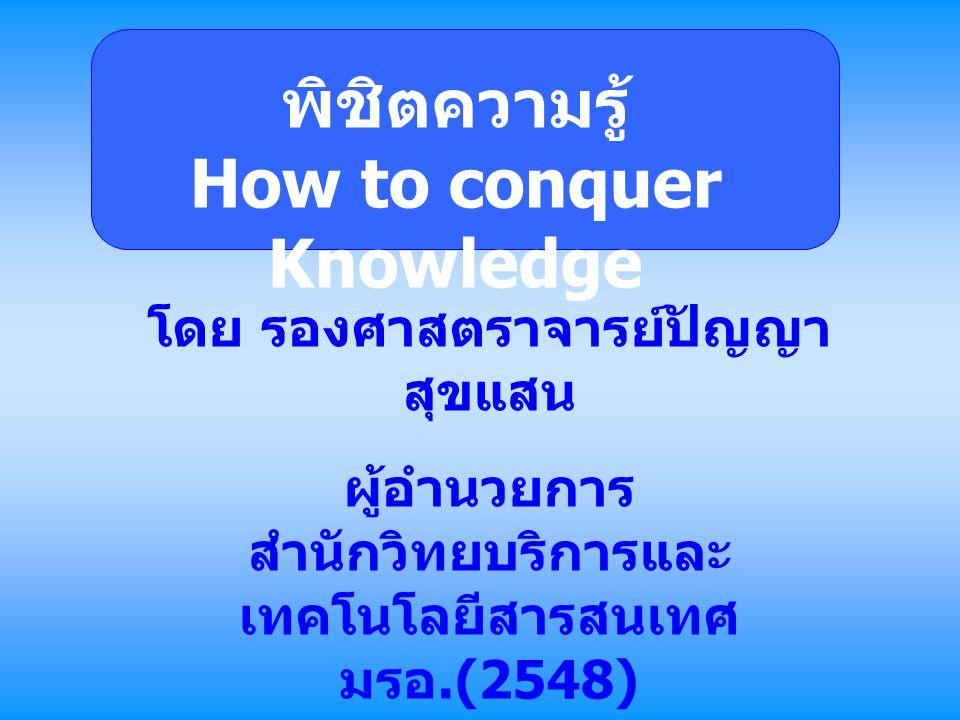 พิชิตความรู้ How to conquer Knowledge โดย รองศาสตราจารย์ปัญญา สุขแสน ผู้อำนวยการ สำนักวิทยบริการและ เทคโนโลยีสารสนเทศ มรอ.(2548) http://library.uru.ac