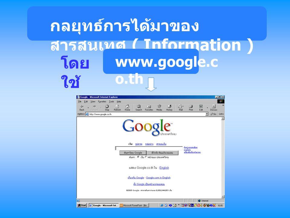 กลยุทธ์การได้มาของ สารสนเทศ ( Information ) โดย ใช้ www.google.c o.th