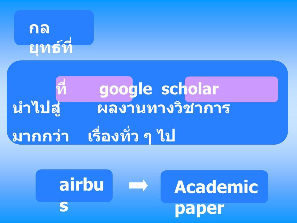 กล ยุทธ์ที่ 3 ที่ google scholar นำไปสู่ ผลงานทางวิชาการ มากกว่า เรื่องทั่ว ๆ ไป airbu s Academic paper