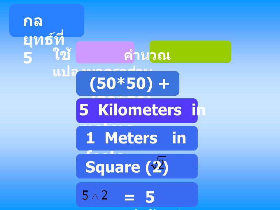 ใช้ คำนวณ แปลงมาตราส่วน (50*50) + (50*50) 5 Kilometers in meters 1 Meters in feets กล ยุทธ์ที่ 5 Square (2) = = 5 ยกกำลัง 2