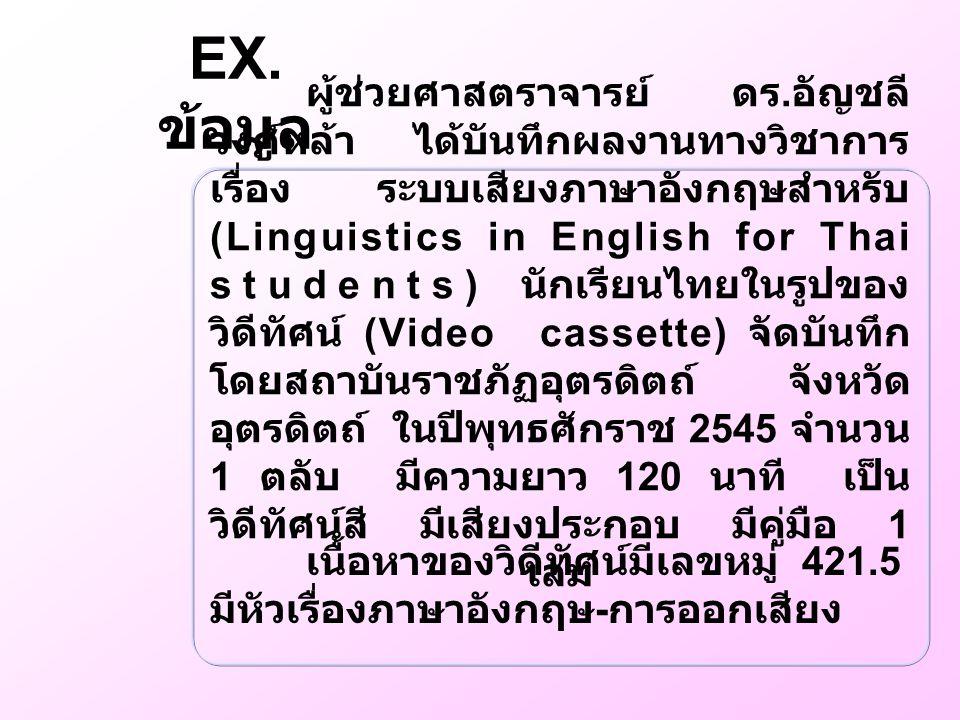 EX. ข้อมูล ผู้ช่วยศาสตราจารย์ ดร. อัญชลี วงศ์หล้า ได้บันทึกผลงานทางวิชาการ เรื่อง ระบบเสียงภาษาอังกฤษสำหรับ (Linguistics in English for Thai students)