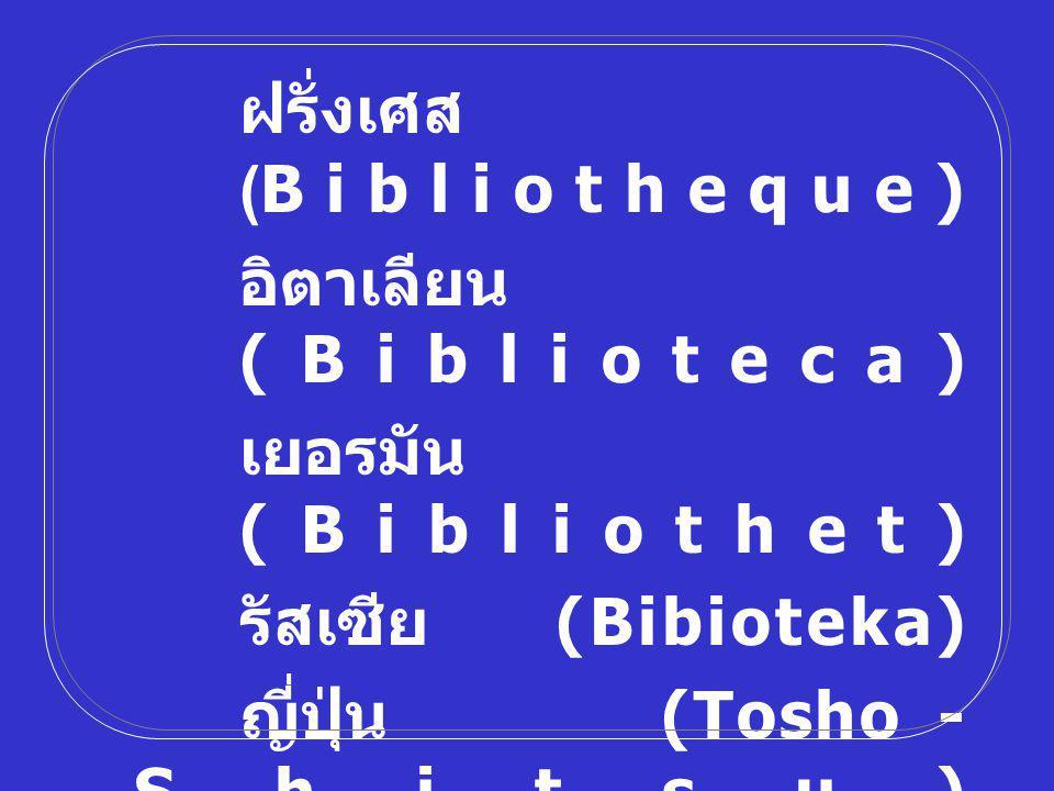 ฝรั่งเศส (Bibliotheque) อิตาเลียน (Biblioteca) เยอรมัน (Bibliothet) รัสเซีย (Bibioteka) ญี่ปุ่น (Tosho - Shitsu) อังกฤษ (Library) บรรณารักษ์ (Librarian)