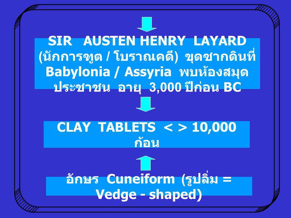 อักษร Cuneiform ( รูปลิ่ม = Vedge - shaped) SIR AUSTEN HENRY LAYARD ( นักการฑูต / โบราณคดี ) ขุดซากดินที่ Babylonia / Assyria พบห้องสมุด ประชาชน อายุ
