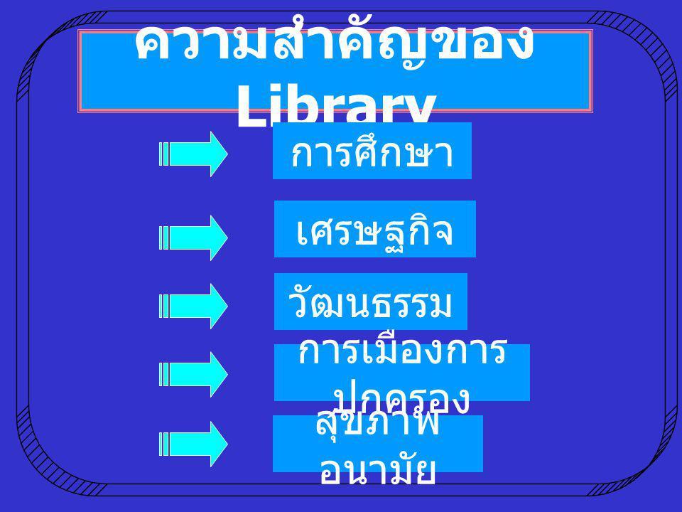 ความสำคัญของ Library การศึกษา เศรษฐกิจ วัฒนธรรม การเมืองการ ปกครอง สุขภาพ อนามัย