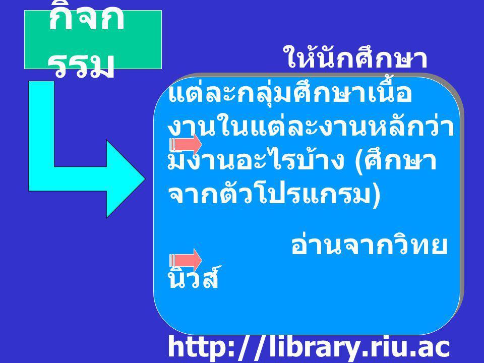 กิจก รรม ให้นักศึกษา แต่ละกลุ่มศึกษาเนื้อ งานในแต่ละงานหลักว่า มีงานอะไรบ้าง ( ศึกษา จากตัวโปรแกรม ) อ่านจากวิทย นิวส์ http://library.riu.ac.th