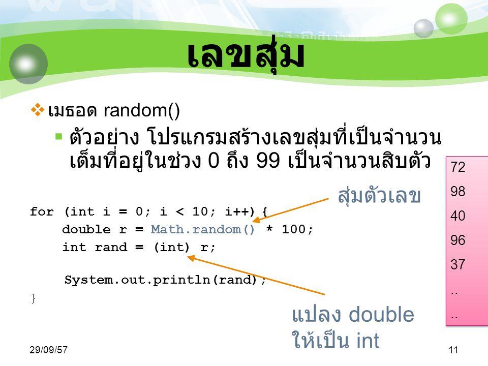 29/09/5711 เลขสุ่ม  เมธอด random()  ตัวอย่าง โปรแกรมสร้างเลขสุ่มที่เป็นจำนวน เต็มที่อยู่ในช่วง 0 ถึง 99 เป็นจำนวนสิบตัว for (int i = 0; i < 10; i++) { double r = Math.random() * 100; int rand = (int) r; System.out.println(rand); } แปลง double ให้เป็น int สุ่มตัวเลข 72 98 40 96 37..