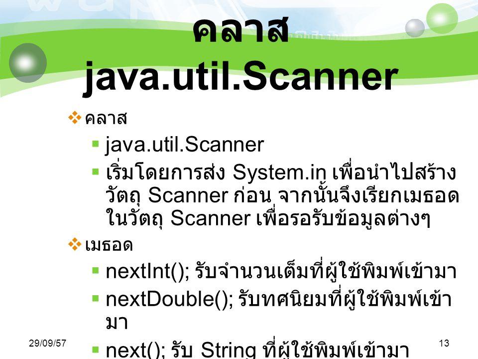 29/09/5713 คลาส java.util.Scanner  คลาส  java.util.Scanner  เริ่มโดยการส่ง System.in เพื่อนำไปสร้าง วัตถุ Scanner ก่อน จากนั้นจึงเรียกเมธอด ในวัตถุ Scanner เพื่อรอรับข้อมูลต่างๆ  เมธอด  nextInt(); รับจำนวนเต็มที่ผู้ใช้พิมพ์เข้ามา  nextDouble(); รับทศนิยมที่ผู้ใช้พิมพ์เข้า มา  next(); รับ String ที่ผู้ใช้พิมพ์เข้ามา