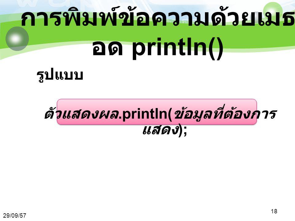 29/09/57 18 การพิมพ์ข้อความด้วยเมธ อด println() รูปแบบ ตัวแสดงผล.println( ข้อมูลที่ต้องการ แสดง );