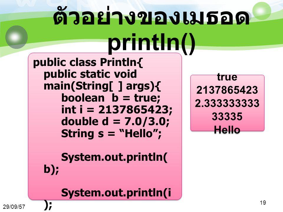 29/09/57 19 ตัวอย่างของเมธอด println() public class Println{ public static void main(String[ ] args){ boolean b = true; int i = 2137865423; double d = 7.0/3.0; String s = Hello ; System.out.println( b); System.out.println(i ); System.out.println( d); System.out.println( s); } true 2137865423 2.333333333 33335 Hello true 2137865423 2.333333333 33335 Hello