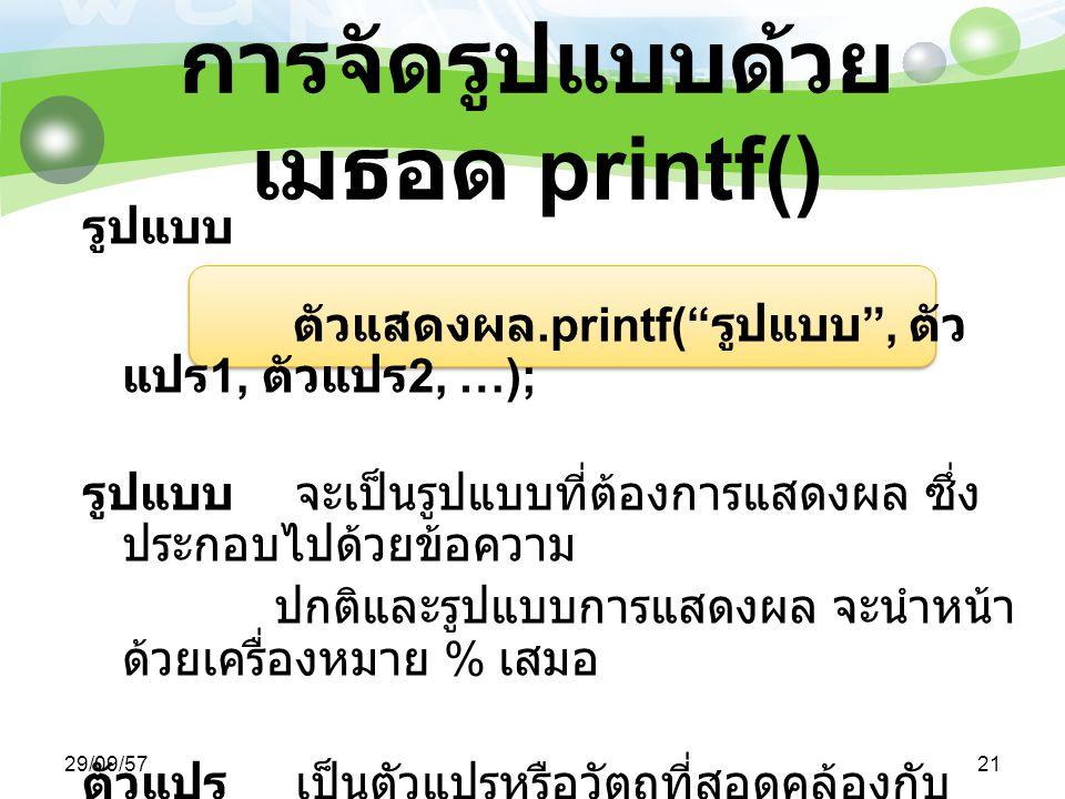 29/09/5721 การจัดรูปแบบด้วย เมธอด printf() รูปแบบ ตัวแสดงผล.printf( รูปแบบ , ตัว แปร 1, ตัวแปร 2, …); รูปแบบ จะเป็นรูปแบบที่ต้องการแสดงผล ซึ่ง ประกอบไปด้วยข้อความ ปกติและรูปแบบการแสดงผล จะนำหน้า ด้วยเครื่องหมาย % เสมอ ตัวแปรเป็นตัวแปรหรือวัตถุที่สอดคล้องกับ รูปแบบการแสดงผลที่กำหนดไว้ใน Format