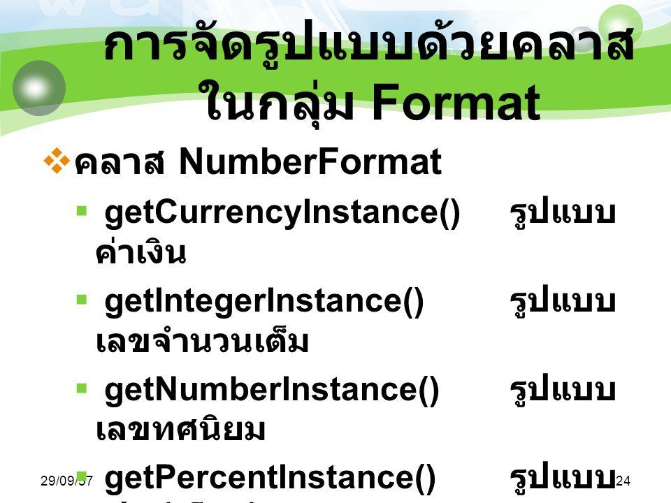 29/09/5724 การจัดรูปแบบด้วยคลาส ในกลุ่ม Format  คลาส NumberFormat  getCurrencyInstance() รูปแบบ ค่าเงิน  getIntegerInstance() รูปแบบ เลขจำนวนเต็ม  getNumberInstance() รูปแบบ เลขทศนิยม  getPercentInstance() รูปแบบ เปอร์เซ็นต์