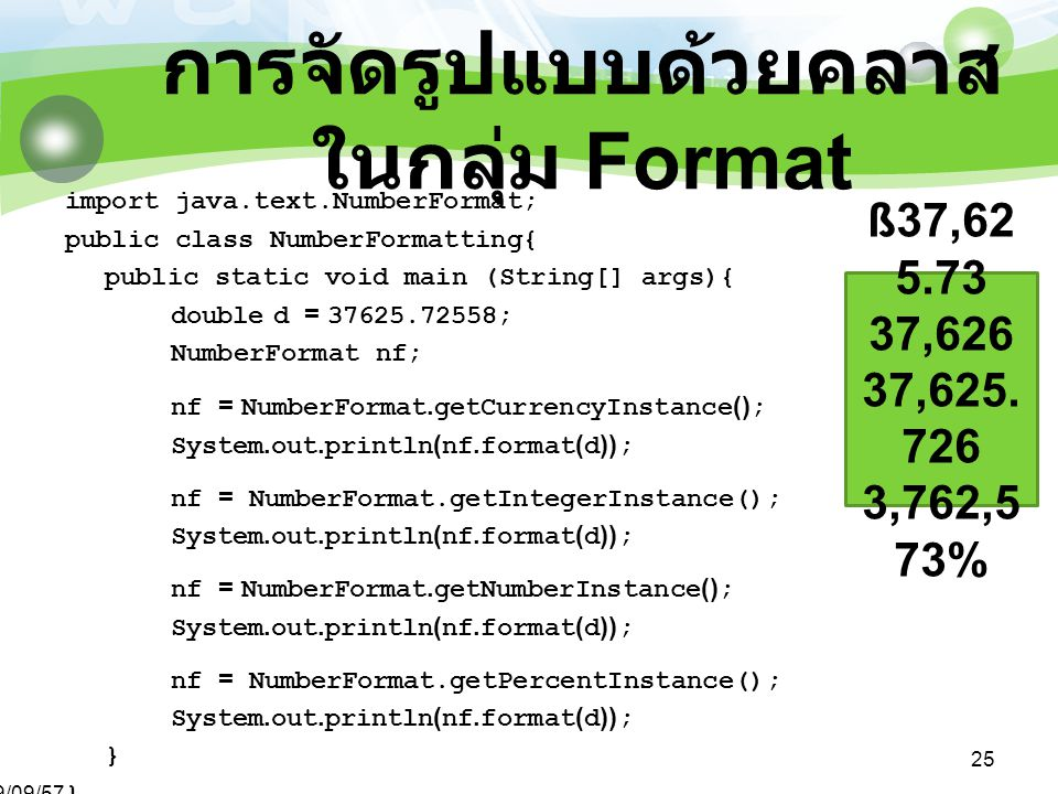 29/09/57 25 การจัดรูปแบบด้วยคลาส ในกลุ่ม Format import java.text.NumberFormat; public class NumberFormatting{ public static void main (String[] args){