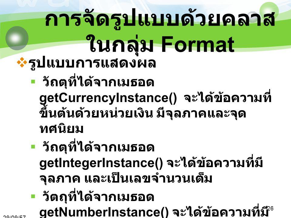 29/09/57 26 การจัดรูปแบบด้วยคลาส ในกลุ่ม Format  รูปแบบการแสดงผล  วัถตุที่ได้จากเมธอด getCurrencyInstance() จะได้ข้อความที่ ขึ้นต้นด้วยหน่วยเงิน มีจุลภาคและจุด ทศนิยม  วัถตุที่ได้จากเมธอด getIntegerInstance() จะได้ข้อความที่มี จุลภาค และเป็นเลขจำนวนเต็ม  วัตถุที่ได้จากเมธอด getNumberInstance() จะได้ข้อความที่มี จุลภาคและจุดทศนิยมสามตำแหน่ง  วัตถุที่ได้จากเมธอด getPercentInstance() จะได้ข้อความที่ เป็นตัวเลขคูณด้วย 100 มีจุลภาคและ % ต่อท้าย