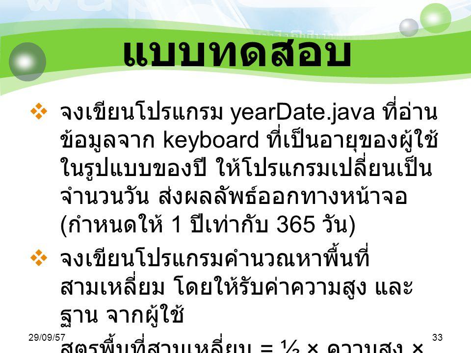 29/09/5733 แบบทดสอบ  จงเขียนโปรแกรม yearDate.java ที่อ่าน ข้อมูลจาก keyboard ที่เป็นอายุของผู้ใช้ ในรูปแบบของปี ให้โปรแกรมเปลี่ยนเป็น จำนวนวัน ส่งผลลัพธ์ออกทางหน้าจอ ( กำหนดให้ 1 ปีเท่ากับ 365 วัน )  จงเขียนโปรแกรมคำนวณหาพื้นที่ สามเหลี่ยม โดยให้รับค่าความสูง และ ฐาน จากผู้ใช้ สูตรพื้นที่สามเหลี่ยม = ½ × ความสูง × ฐาน