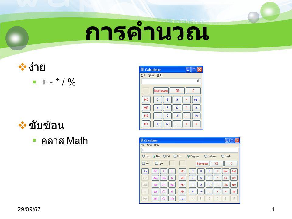 29/09/575 เมธอดในคลาส Math  sqrt() ใช้ในการหาค่ารากที่สอง  Math.sqrt(9) จะมีค่าเท่ากับ 3  pow() ใช้ในการหาค่ายกกำลัง  Math.pow(2, 4) จะเท่ากับ 2 4 หรือ 16 นั่นเอง  abs() ใช้ในการหาค่าสัมบูรณ์  Math.abs(-4) จะเท่ากับ 4