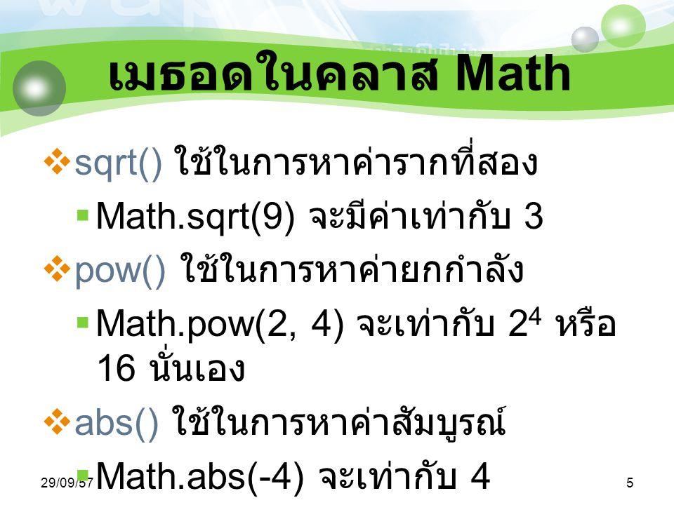 29/09/576 เมธอดในคลาส Math  ceil() ใช้ในการหาค่าเลขจำนวนเต็มน้อยที่สุดที่ มากกว่าตัวเลขที่ระบุไว้  Math.ceil(3.27) จะมีค่าเท่ากับ 4  Math.ceil(-3.27) จะมีค่าเท่ากับ -3  floor() ใช้ในการหาค่าเลขจำนวนเต็มที่มากที่สุด ที่น้อยกว่าตัวเลขที่ระบุไว้  Math.floor(3.27) จะมีค่าเท่ากับ 3  Math.floor(-3.27) จะมีค่าเท่ากับ -4