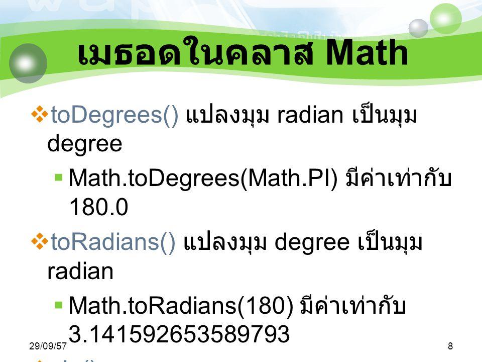 29/09/578 เมธอดในคลาส Math  toDegrees() แปลงมุม radian เป็นมุม degree  Math.toDegrees(Math.PI) มีค่าเท่ากับ 180.0  toRadians() แปลงมุม degree เป็นมุม radian  Math.toRadians(180) มีค่าเท่ากับ 3.141592653589793  sin()  Math.sin(Math.toRadians(90)) มีค่า เท่ากับ 1