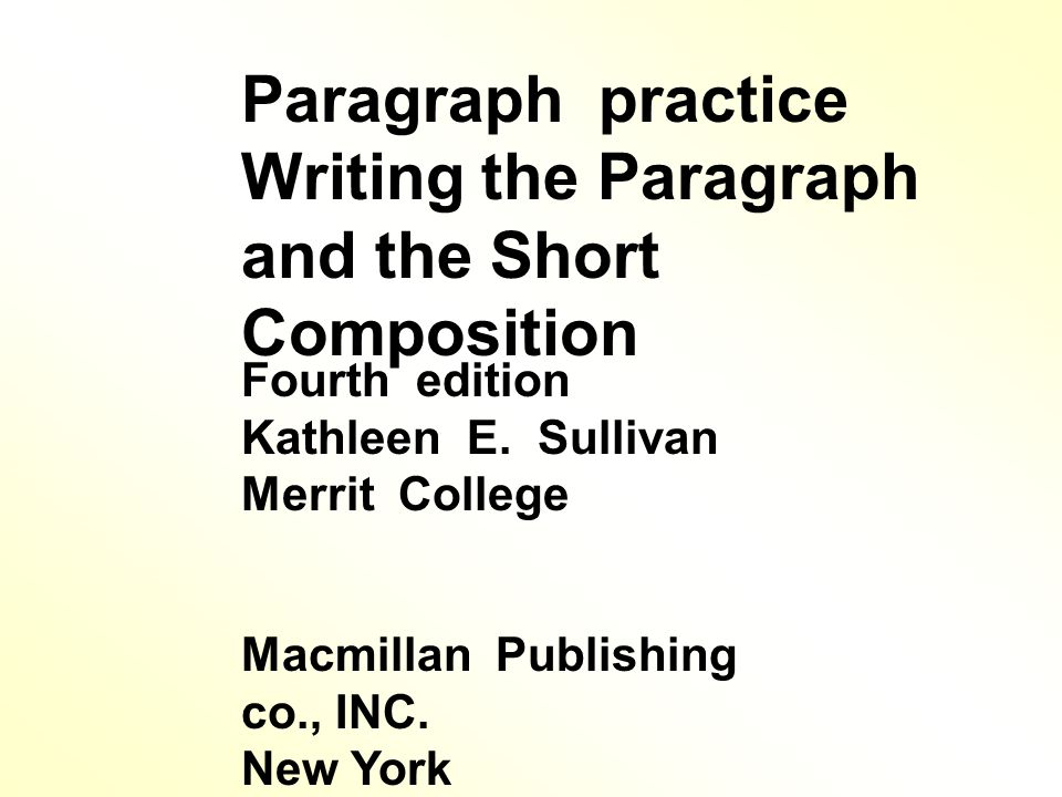 Paragraph practice Writing the Paragraph and the Short Composition Fourth edition Kathleen E.