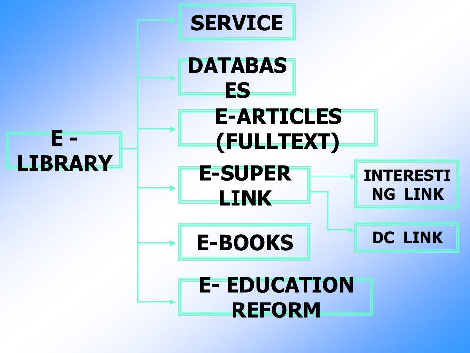E - LIBRARY SERVICE DATABAS ES E-ARTICLES (FULLTEXT) E-SUPER LINK E-BOOKS E- EDUCATION REFORM INTERESTI NG LINK DC LINK