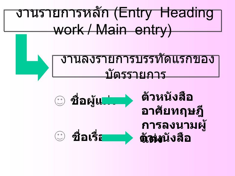 งานรายการหลัก (Entry Heading work / Main entry) งานลงรายการบรรทัดแรกของ บัตรรายการ ชื่อผู้แต่ง ชื่อเรื่อง ตัวหนังสือ อาศัยทฤษฎี การลงนามผู้ แต่ง ตัวหน