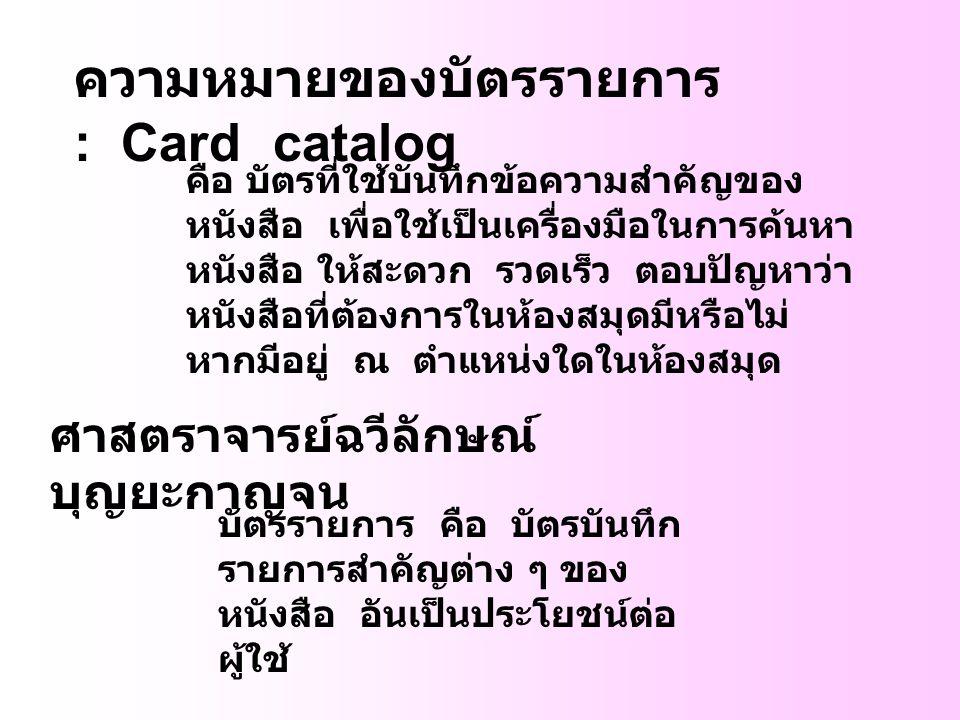 ความหมายของบัตรรายการ : Card catalog คือ บัตรที่ใช้บันทึกข้อความสำคัญของ หนังสือ เพื่อใช้เป็นเครื่องมือในการค้นหา หนังสือ ให้สะดวก รวดเร็ว ตอบปัญหาว่า