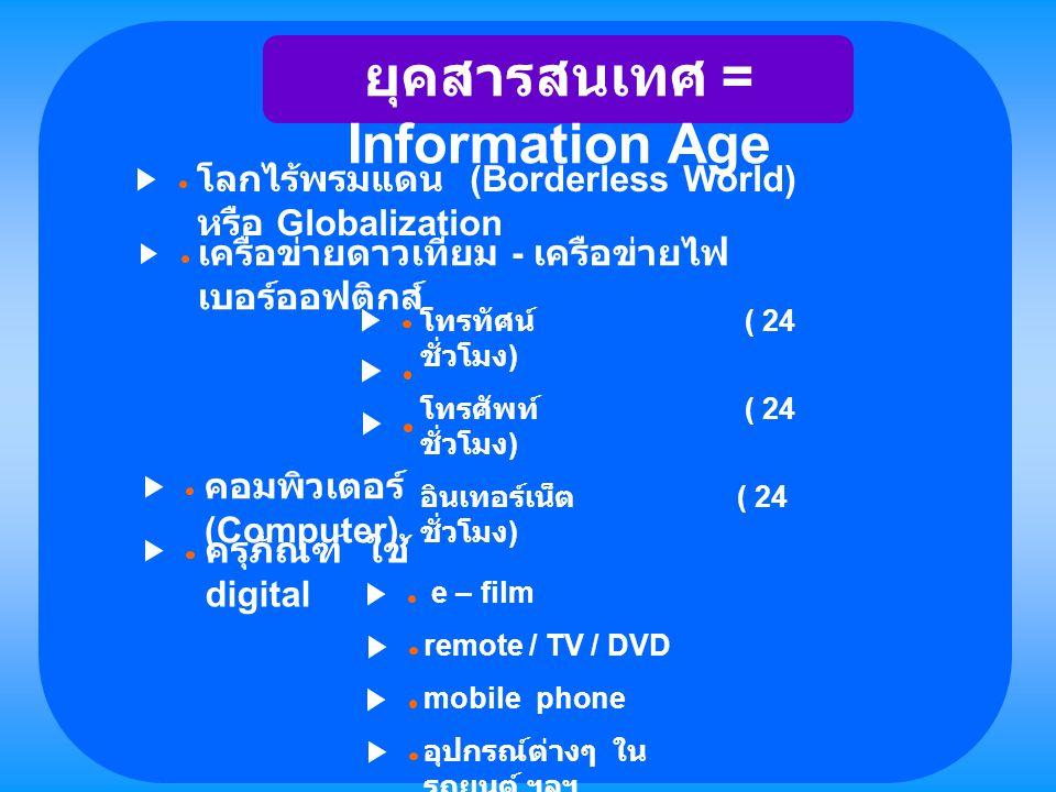 ยุคสารสนเทศ = Information Age โลกไร้พรมแดน (Borderless World) หรือ Globalization เครือข่ายดาวเทียม - เครือข่ายไฟ เบอร์ออฟติกส์ โทรทัศน์ ( 24 ชั่วโมง )