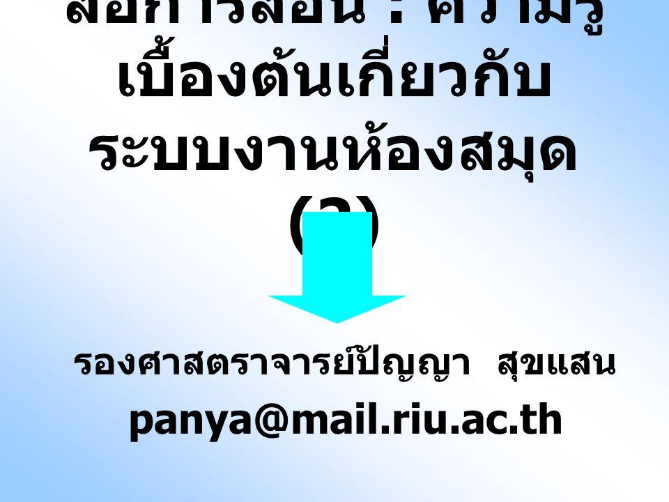 สื่อการสอน : ความรู้ เบื้องต้นเกี่ยวกับ ระบบงานห้องสมุด (2) รองศาสตราจารย์ปัญญา สุขแสน panya@mail.riu.ac.th