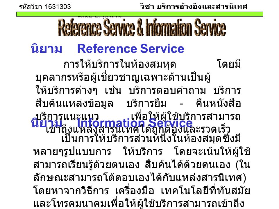 รหัสวิชา 1631303 วิชา บริการอ้างอิงและสารนิเทศ เสนอ อ. จุมพจน์ นิยาม Reference Service การให้บริการในห้องสมหุด โดยมี บุคลากรหรือผู้เชี่ยวชาญเฉพาะด้านเ