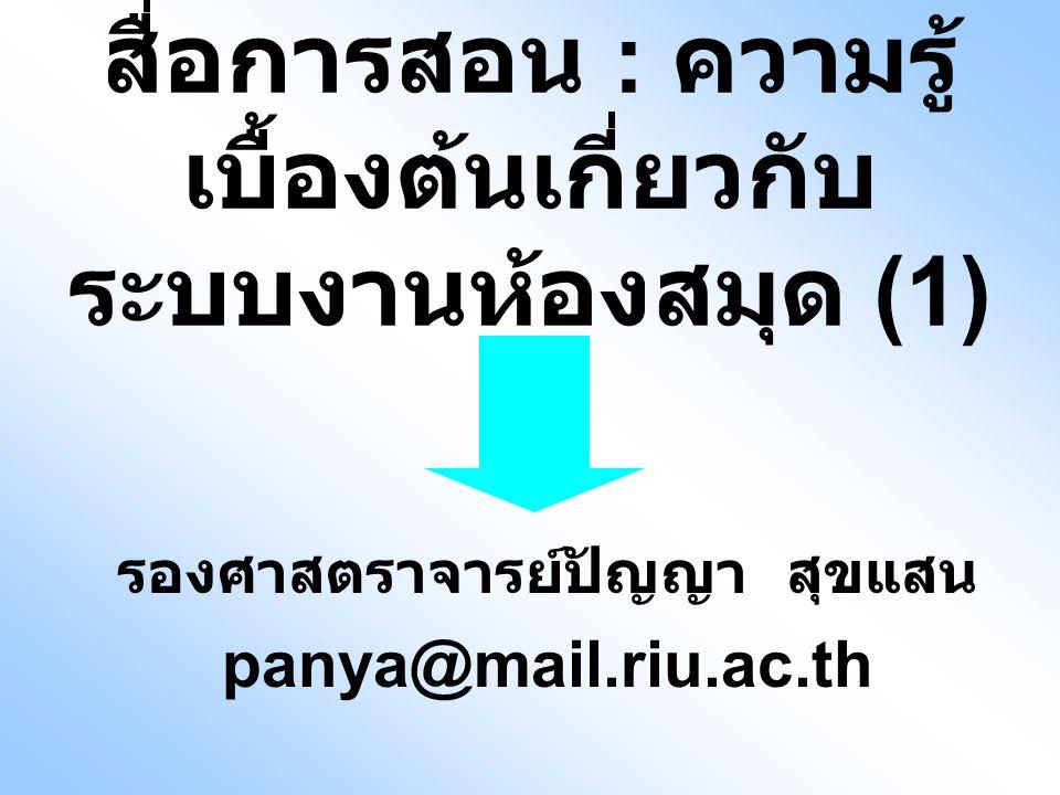 สื่อการสอน : ความรู้ เบื้องต้นเกี่ยวกับ ระบบงานห้องสมุด (1) รองศาสตราจารย์ปัญญา สุขแสน panya@mail.riu.ac.th