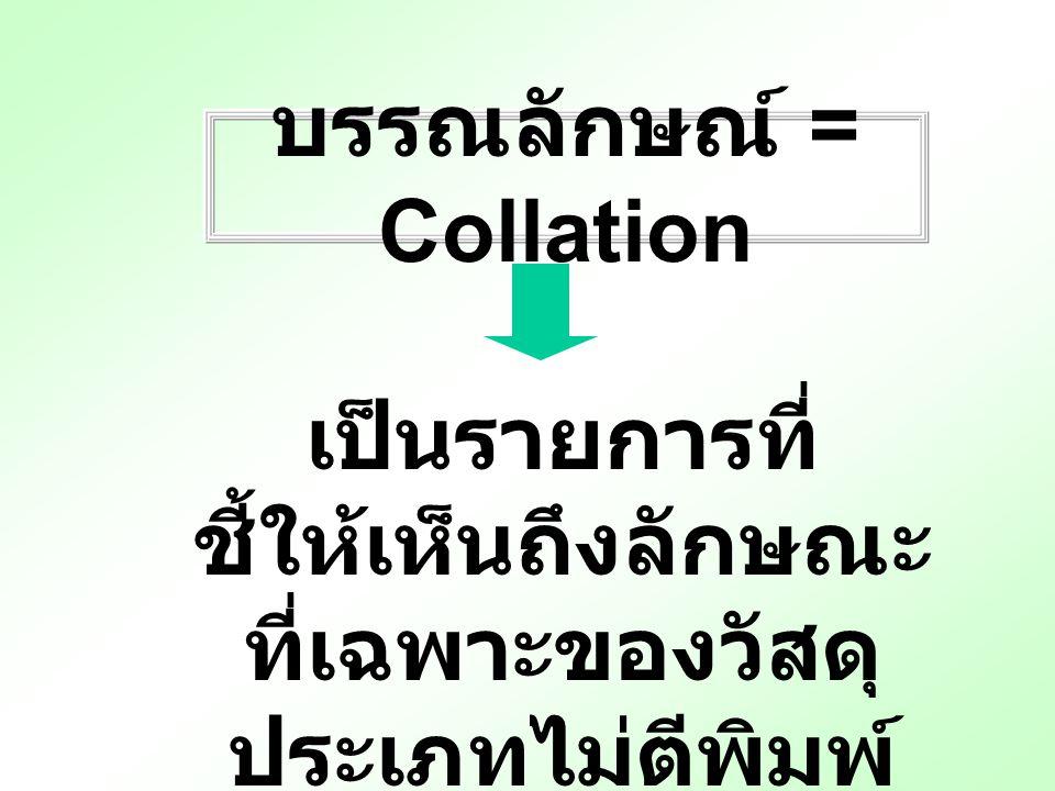บรรณลักษณ์ = Collation เป็นรายการที่ ชี้ให้เห็นถึงลักษณะ ที่เฉพาะของวัสดุ ประเภทไม่ตีพิมพ์