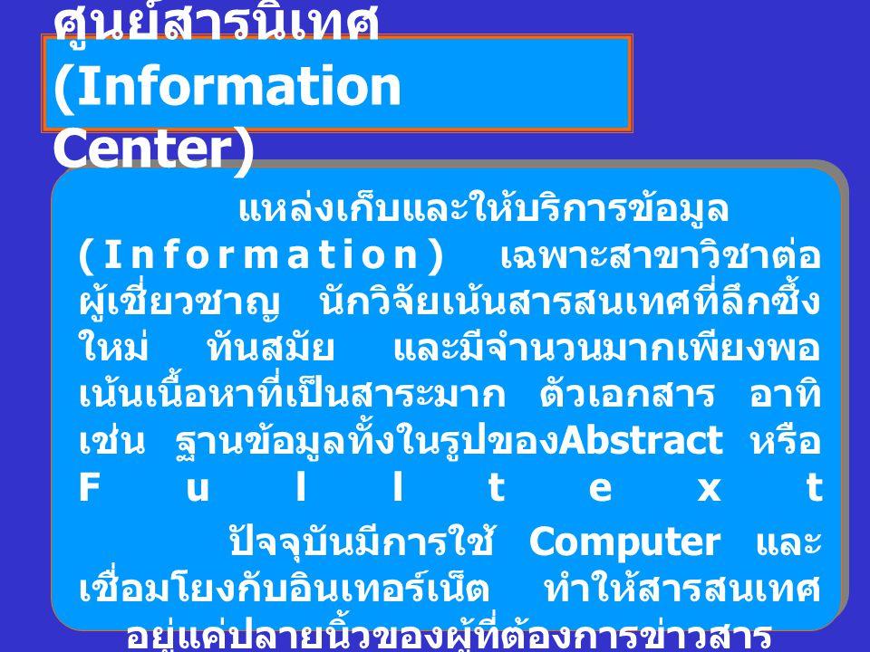 ศูนย์สารนิเทศ (Information Center) แหล่งเก็บและให้บริการข้อมูล (Information) เฉพาะสาขาวิชาต่อ ผู้เชี่ยวชาญ นักวิจัยเน้นสารสนเทศที่ลึกซึ้ง ใหม่ ทันสมัย และมีจำนวนมากเพียงพอ เน้นเนื้อหาที่เป็นสาระมาก ตัวเอกสาร อาทิ เช่น ฐานข้อมูลทั้งในรูปของ Abstract หรือ Fulltext ปัจจุบันมีการใช้ Computer และ เชื่อมโยงกับอินเทอร์เน็ต ทำให้สารสนเทศ อยู่แค่ปลายนิ้วของผู้ที่ต้องการข่าวสาร ผู้ที่มีอาชีพสารสนเทศ มีหน้าที่ แนะนำแหล่งสารสนเทศที่ทันสมัย ติดตาม จัดหาฐานข้อมูล การใช้ Search Engine รวมทั้งการเผยแพร่ประชาสัมพันธ์