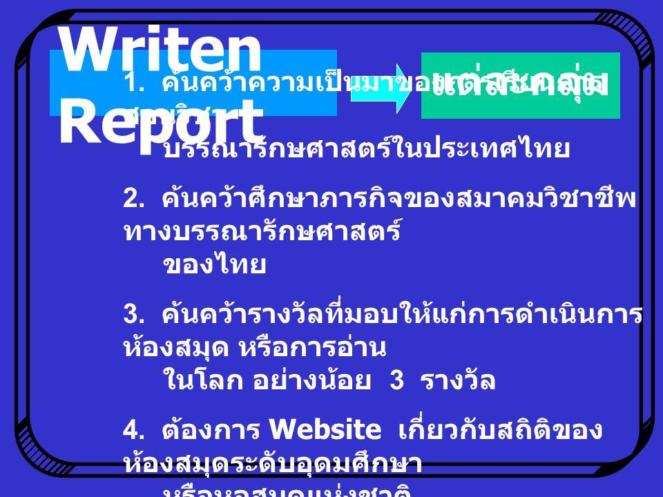 Writen Report แต่ละกลุ่ม 1. ค้นคว้าความเป็นมาของการเรียนการ สอนวิชา บรรณารักษศาสตร์ในประเทศไทย 2. ค้นคว้าศึกษาภารกิจของสมาคมวิชาชีพ ทางบรรณารักษศาสตร์