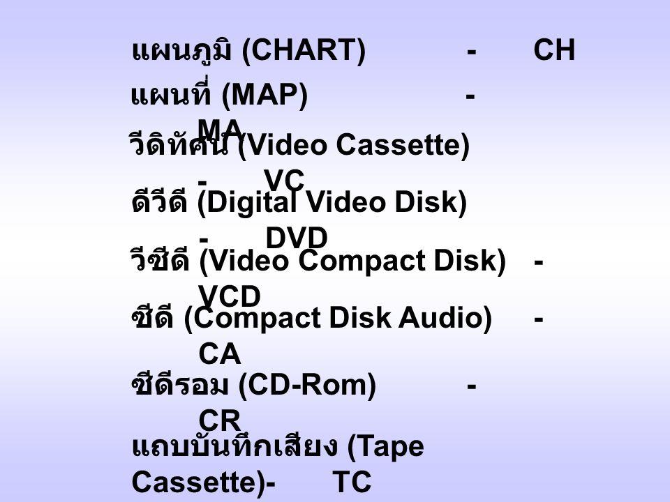 แผนภูมิ (CHART) -CH แผนที่ (MAP)- MA วีดิทัศน์ (Video Cassette) -VC ดีวีดี (Digital Video Disk) -DVD วีซีดี (Video Compact Disk)- VCD ซีดี (Compact Disk Audio)- CA ซีดีรอม (CD-Rom)- CR แถบบันทึกเสียง (Tape Cassette)-TC