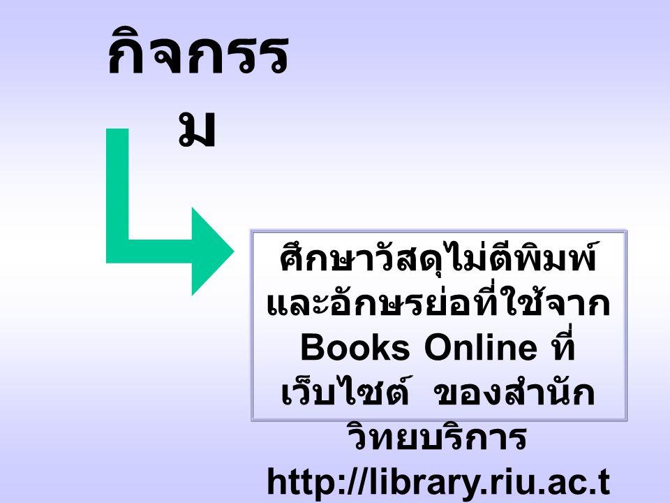 ศึกษาวัสดุไม่ตีพิมพ์ และอักษรย่อที่ใช้จาก Books Online ที่ เว็บไซต์ ของสำนัก วิทยบริการ http://library.riu.ac.t h กิจกรร ม